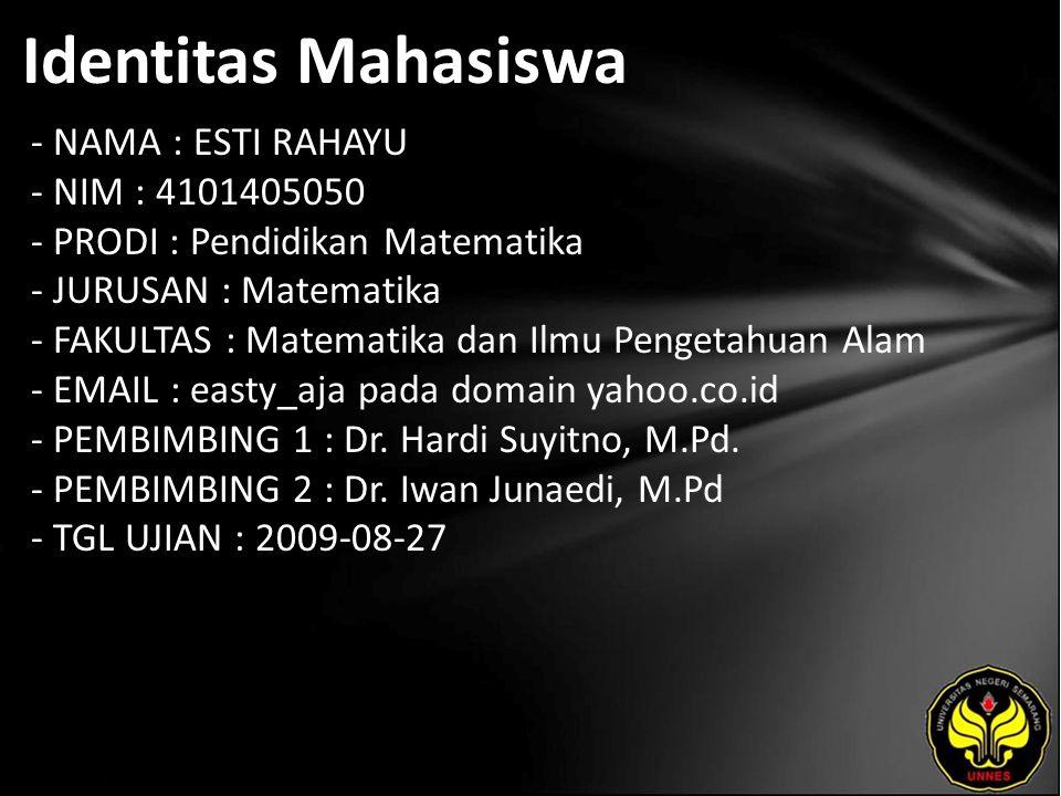 Identitas Mahasiswa - NAMA : ESTI RAHAYU - NIM : 4101405050 - PRODI : Pendidikan Matematika - JURUSAN : Matematika - FAKULTAS : Matematika dan Ilmu Pengetahuan Alam - EMAIL : easty_aja pada domain yahoo.co.id - PEMBIMBING 1 : Dr.