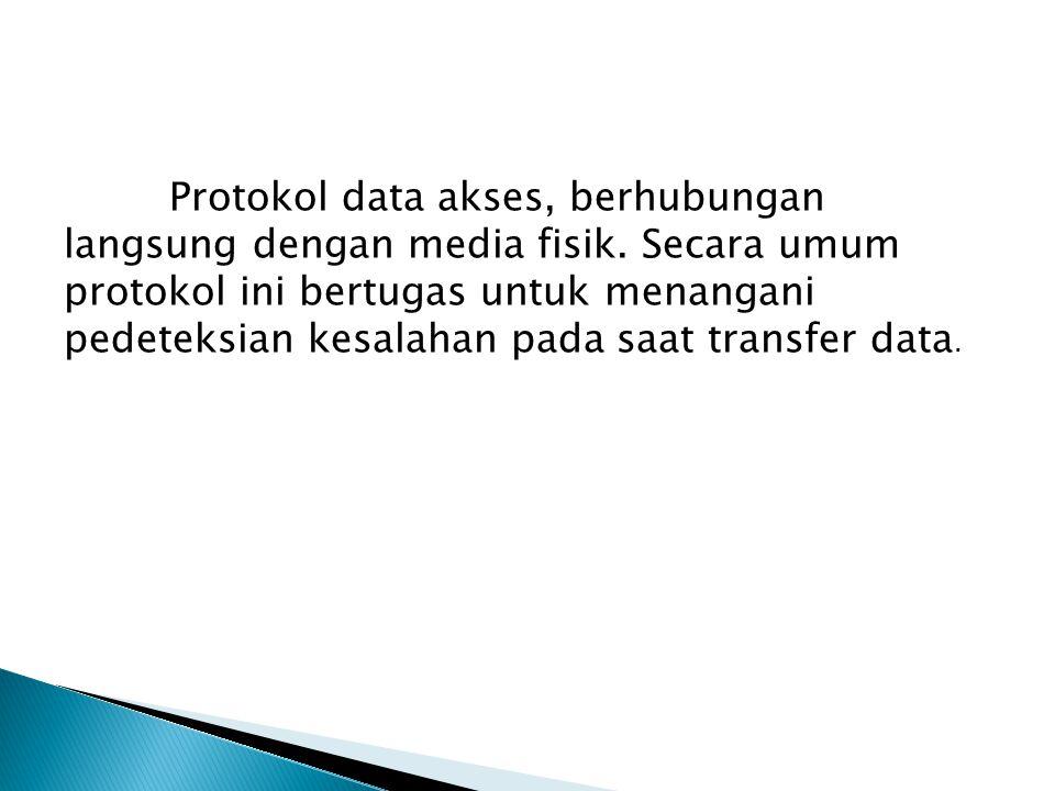 Protokol data akses, berhubungan langsung dengan media fisik. Secara umum protokol ini bertugas untuk menangani pedeteksian kesalahan pada saat transf