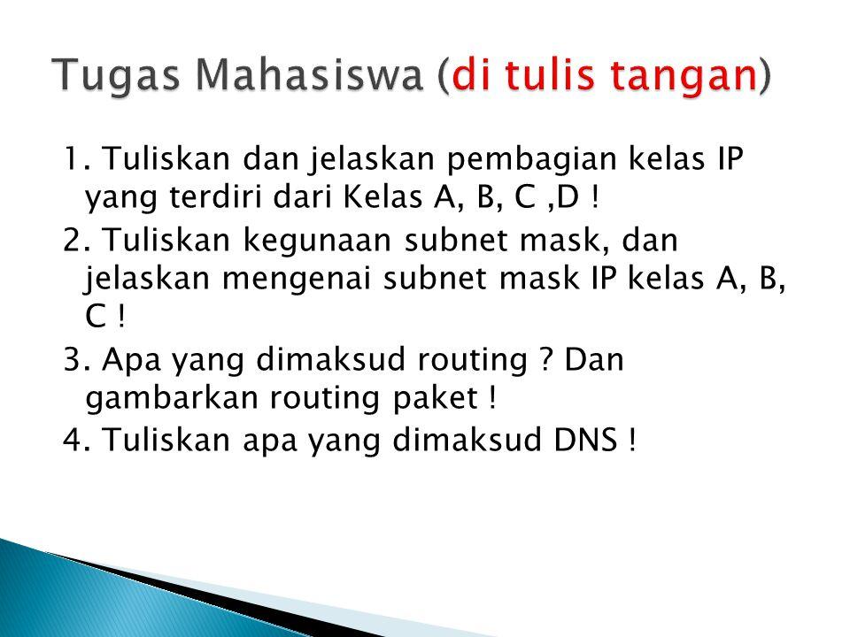 1. Tuliskan dan jelaskan pembagian kelas IP yang terdiri dari Kelas A, B, C,D ! 2. Tuliskan kegunaan subnet mask, dan jelaskan mengenai subnet mask IP