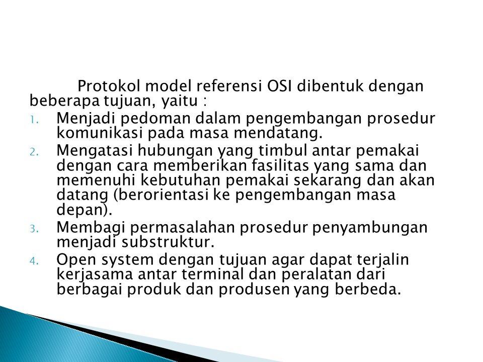 Protokol model referensi OSI dibentuk dengan beberapa tujuan, yaitu : 1.