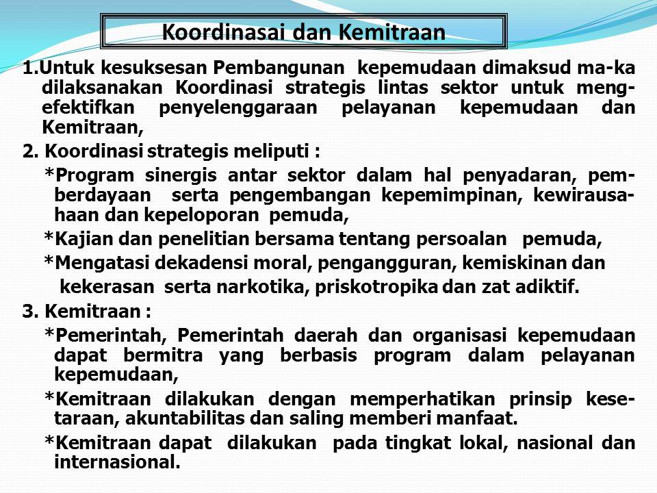Koordinasai dan Kemitraan 1.Untuk kesuksesan Pembangunan kepemudaan dimaksud ma-ka dilaksanakan Koordinasi strategis lintas sektor untuk meng- efektif