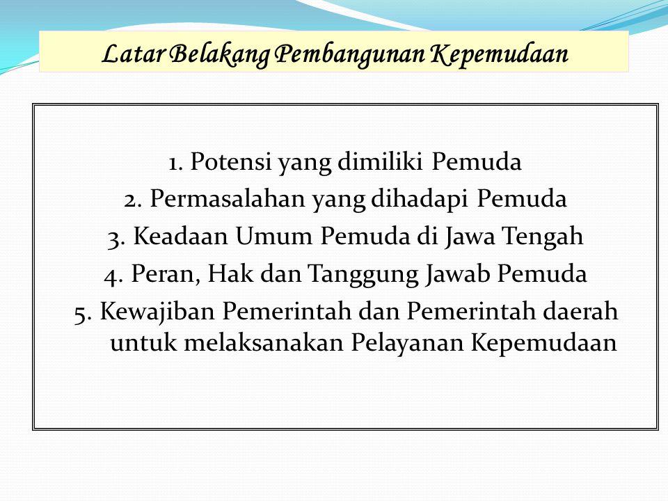 Latar Belakang Pembangunan Kepemudaan 1. Potensi yang dimiliki Pemuda 2. Permasalahan yang dihadapi Pemuda 3. Keadaan Umum Pemuda di Jawa Tengah 4. Pe