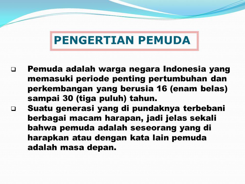  Pemuda adalah warga negara Indonesia yang memasuki periode penting pertumbuhan dan perkembangan yang berusia 16 (enam belas) sampai 30 (tiga puluh)