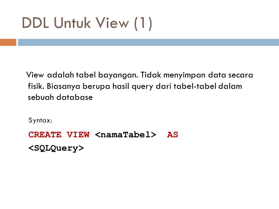 DDL Untuk View (1) View adalah tabel bayangan. Tidak menyimpan data secara fisik. Biasanya berupa hasil query dari tabel-tabel dalam sebuah database S