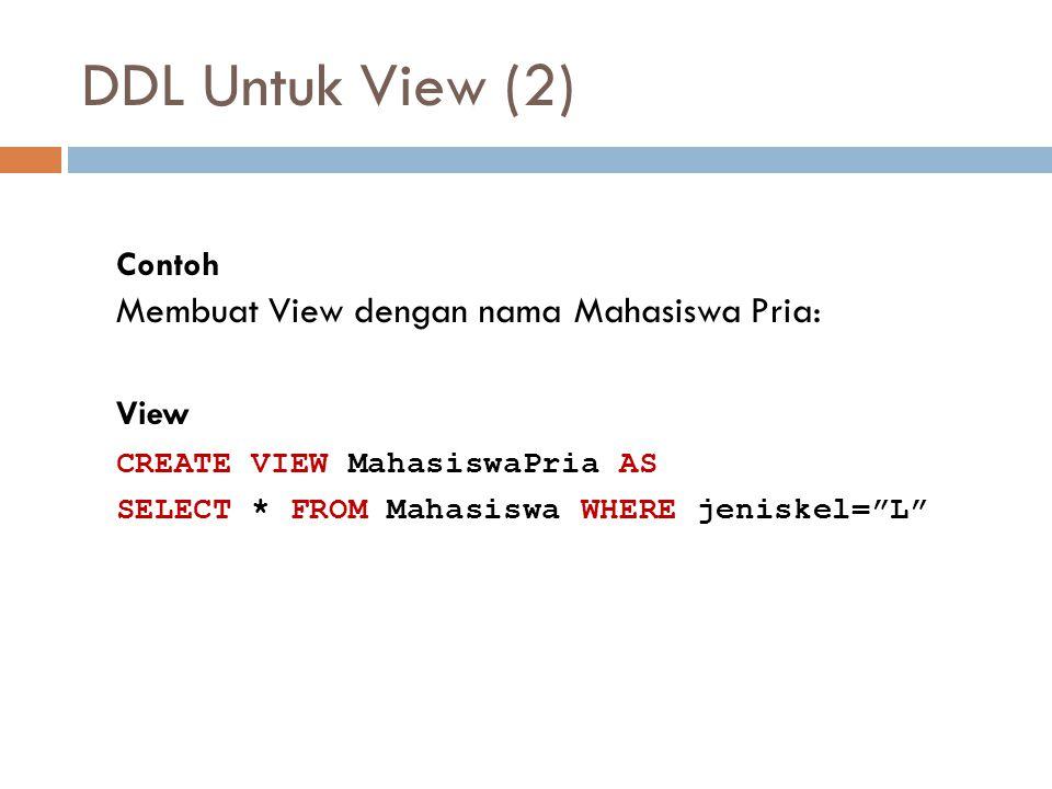 """DDL Untuk View (2) Contoh Membuat View dengan nama Mahasiswa Pria: View CREATE VIEW MahasiswaPria AS SELECT * FROM Mahasiswa WHERE jeniskel=""""L"""""""
