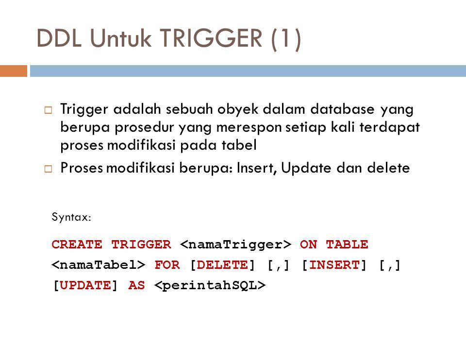 DDL Untuk TRIGGER (1)  Trigger adalah sebuah obyek dalam database yang berupa prosedur yang merespon setiap kali terdapat proses modifikasi pada tabe