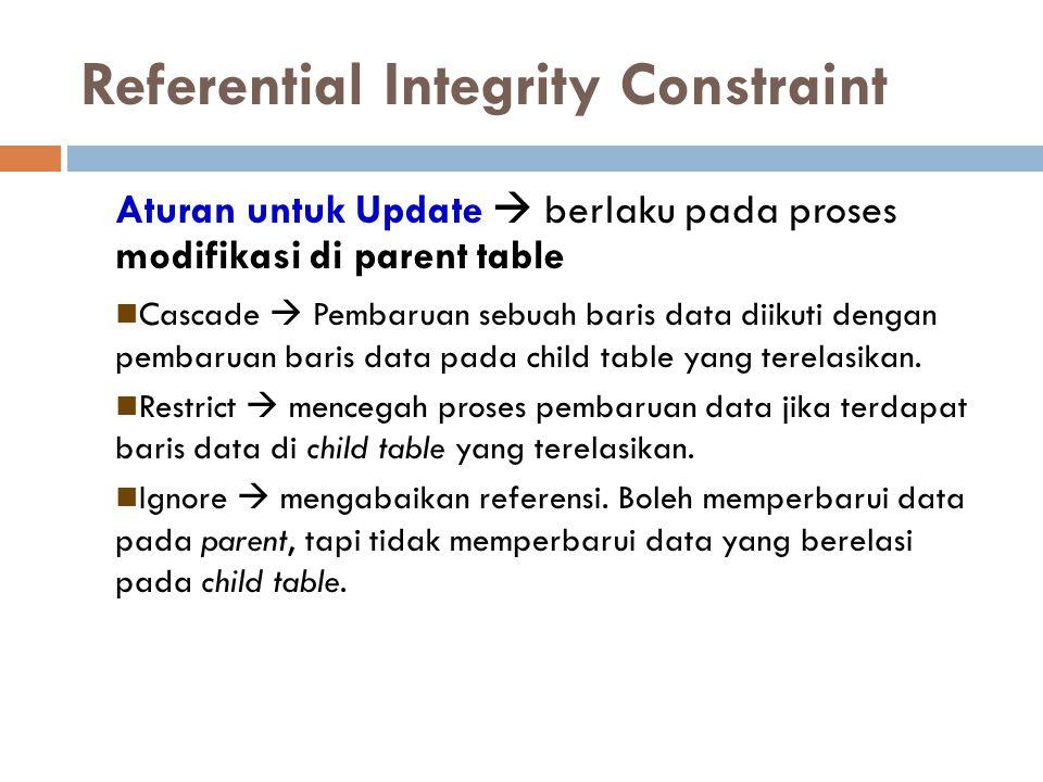 Referential Integrity Constraint Aturan untuk Update  berlaku pada proses modifikasi di parent table Cascade  Pembaruan sebuah baris data diikuti de