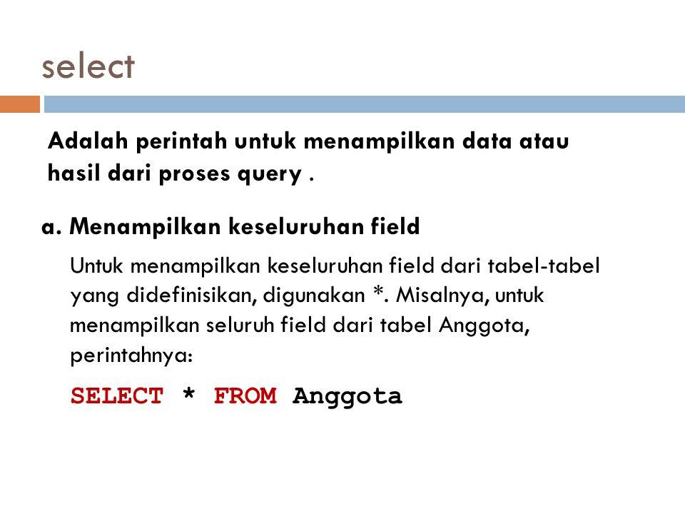 select Adalah perintah untuk menampilkan data atau hasil dari proses query. a. Menampilkan keseluruhan field Untuk menampilkan keseluruhan field dari