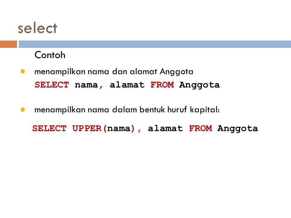 select Contoh menampilkan nama dan alamat Anggota SELECT nama, alamat FROM Anggota menampilkan nama dalam bentuk huruf kapital: SELECT UPPER(nama), al