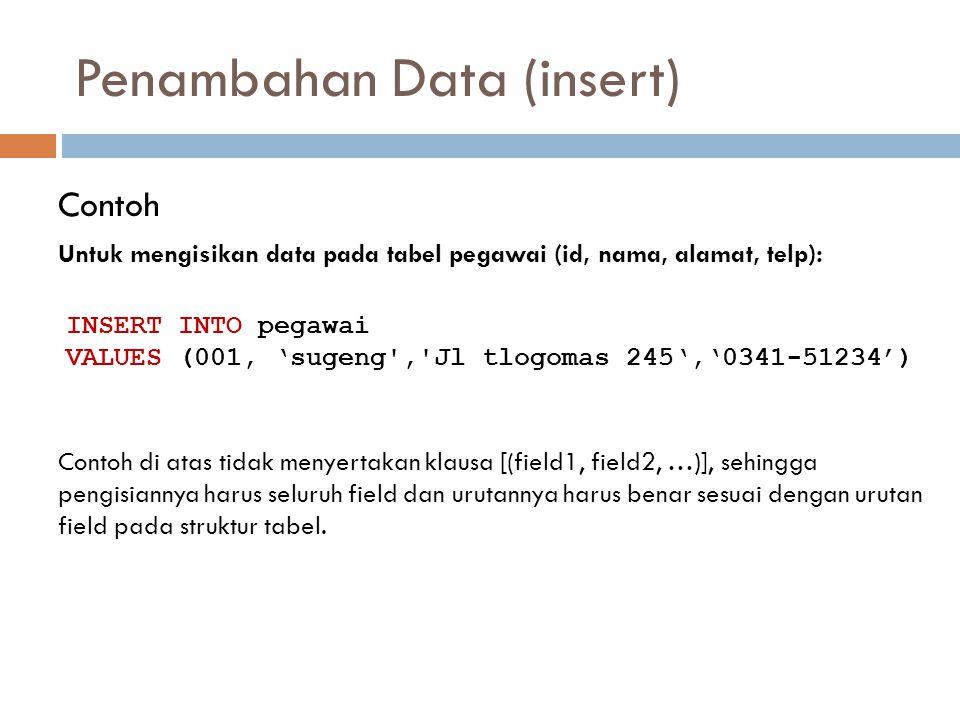 Penambahan Data (insert) Contoh Untuk mengisikan data pada tabel pegawai (id, nama, alamat, telp): INSERT INTO pegawai VALUES (001, 'sugeng','Jl tlogo