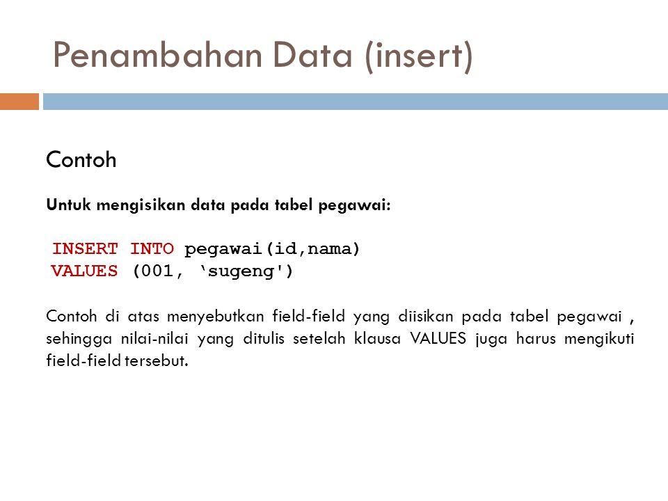 Penambahan Data (insert) Contoh INSERT INTO pegawai(id,nama) VALUES (001, 'sugeng') Contoh di atas menyebutkan field-field yang diisikan pada tabel pe