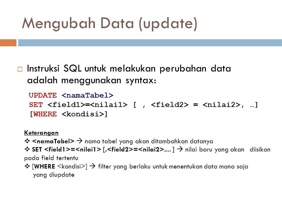 Mengubah Data (update)  Instruksi SQL untuk melakukan perubahan data adalah menggunakan syntax: UPDATE SET = [, =, …] [WHERE ] Keterangan   nama ta