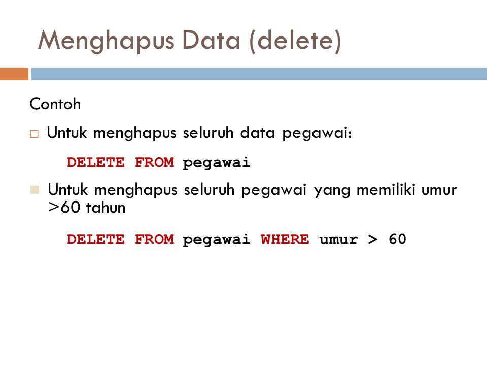Menghapus Data (delete)  Untuk menghapus seluruh data pegawai: Contoh DELETE FROM pegawai Untuk menghapus seluruh pegawai yang memiliki umur >60 tahu
