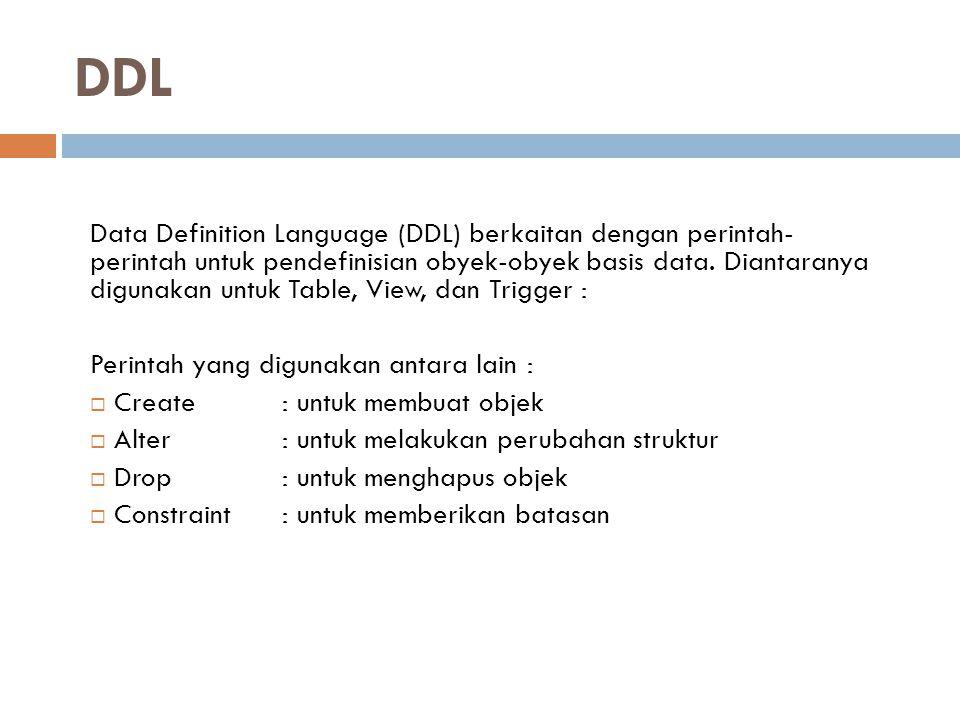 DDL Data Definition Language (DDL) berkaitan dengan perintah- perintah untuk pendefinisian obyek-obyek basis data. Diantaranya digunakan untuk Table,
