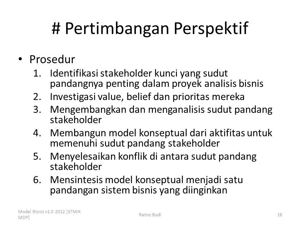 # Pertimbangan Perspektif Prosedur 1.Identifikasi stakeholder kunci yang sudut pandangnya penting dalam proyek analisis bisnis 2.Investigasi value, belief dan prioritas mereka 3.Mengembangkan dan menganalisis sudut pandang stakeholder 4.Membangun model konseptual dari aktifitas untuk memenuhi sudut pandang stakeholder 5.Menyelesaikan konflik di antara sudut pandang stakeholder 6.Mensintesis model konseptual menjadi satu pandangan sistem bisnis yang diinginkan Model Bisnis v1.0 2012 [STMIK MDP] Retno Budi16
