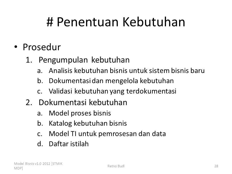 # Penentuan Kebutuhan Prosedur 1.Pengumpulan kebutuhan a.Analisis kebutuhan bisnis untuk sistem bisnis baru b.Dokumentasi dan mengelola kebutuhan c.Validasi kebutuhan yang terdokumentasi 2.Dokumentasi kebutuhan a.Model proses bisnis b.Katalog kebutuhan bisnis c.Model TI untuk pemrosesan dan data d.Daftar istilah Model Bisnis v1.0 2012 [STMIK MDP] Retno Budi28
