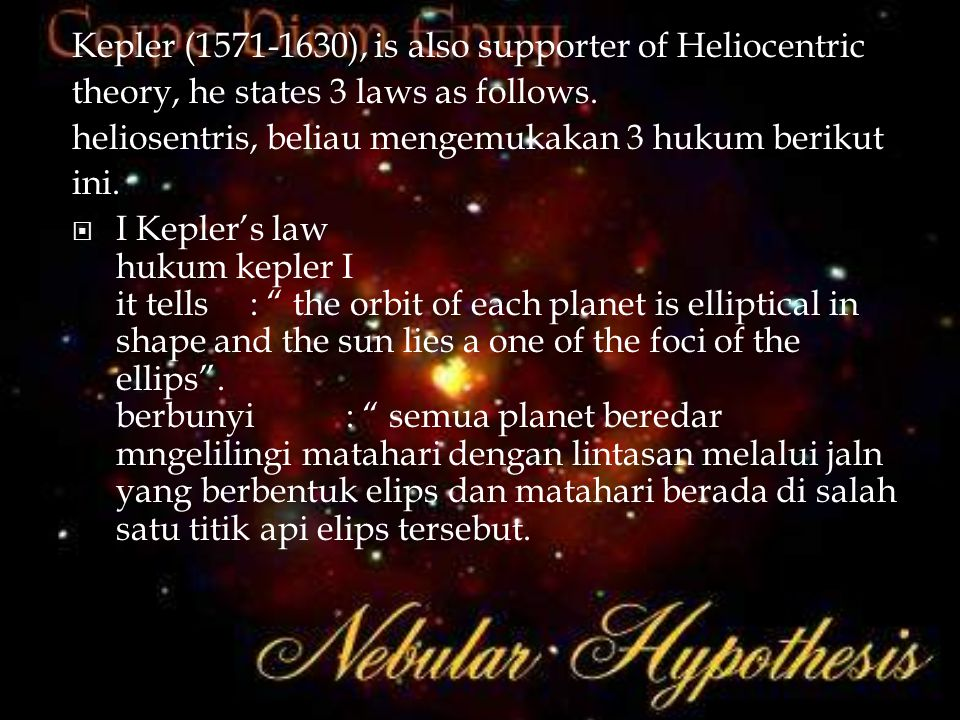 Kepler (1571-1630), is also supporter of Heliocentric theory, he states 3 laws as follows. heliosentris, beliau mengemukakan 3 hukum berikut ini.  I