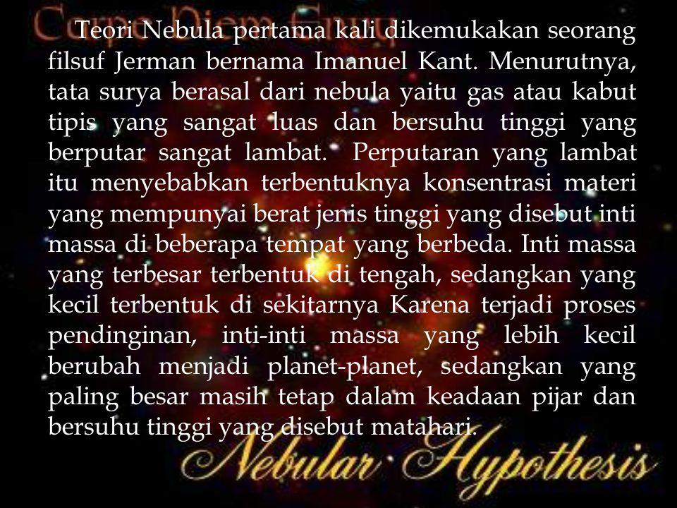 Teori Nebula pertama kali dikemukakan seorang filsuf Jerman bernama Imanuel Kant. Menurutnya, tata surya berasal dari nebula yaitu gas atau kabut tipi