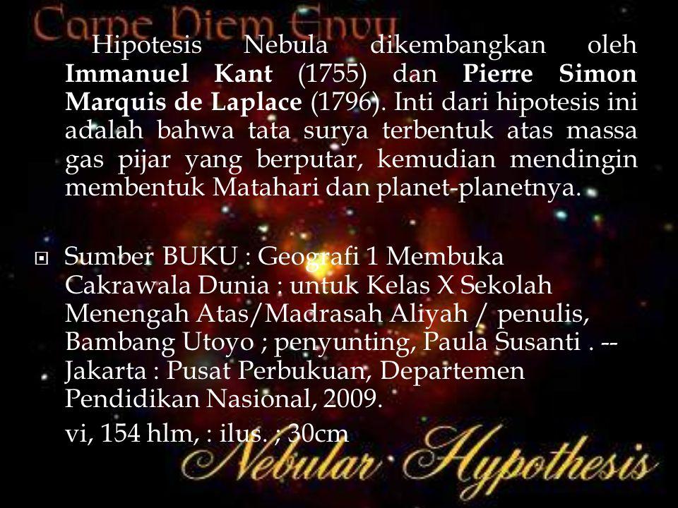 Hipotesis Nebula dikembangkan oleh Immanuel Kant (1755) dan Pierre Simon Marquis de Laplace (1796). Inti dari hipotesis ini adalah bahwa tata surya te