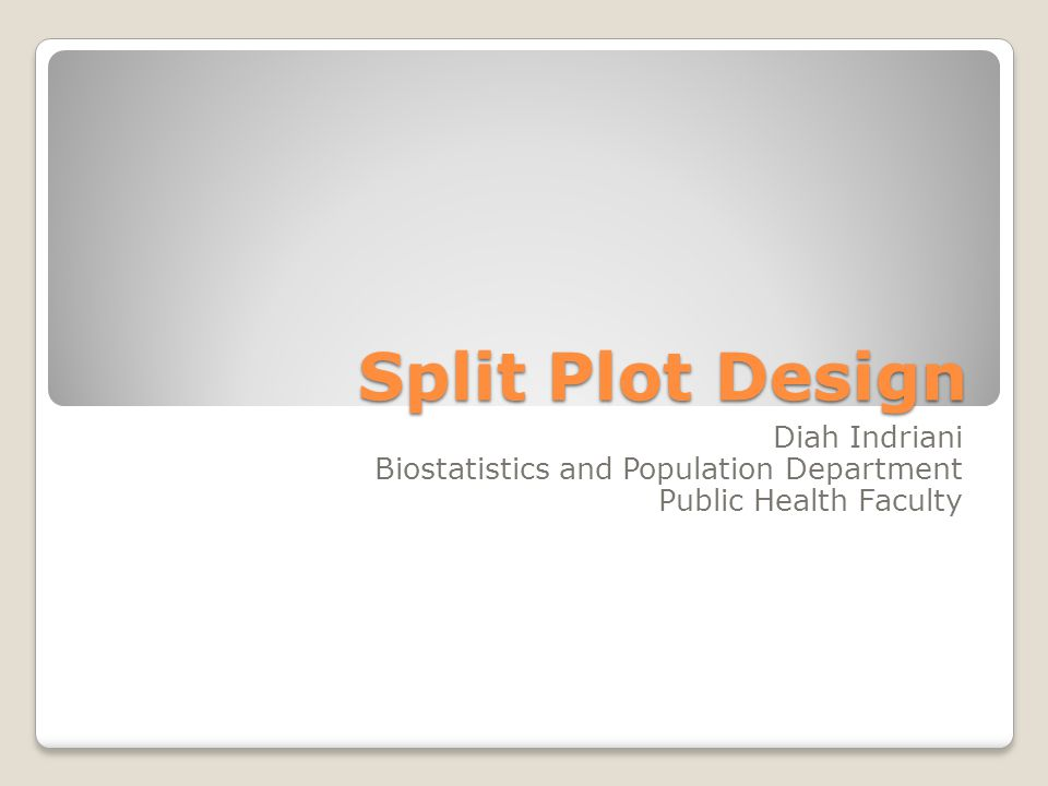 Split Plot Design Diah Indriani Biostatistics and Population Department Public Health Faculty
