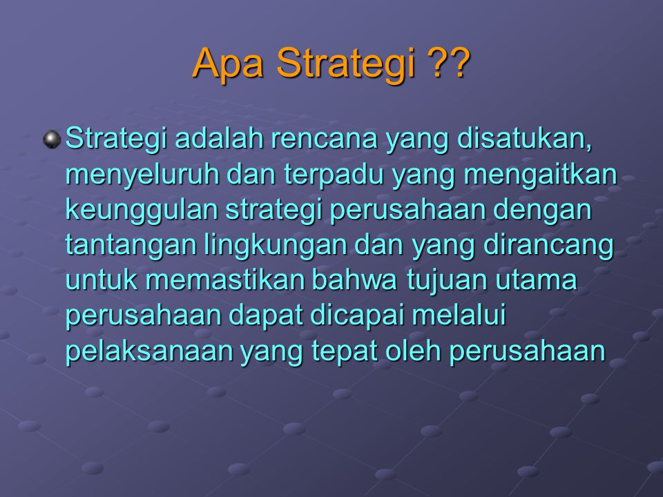 Apa Strategi ?? Strategi adalah rencana yang disatukan, menyeluruh dan terpadu yang mengaitkan keunggulan strategi perusahaan dengan tantangan lingkun