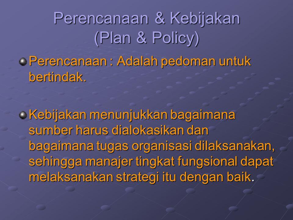 Perencanaan & Kebijakan (Plan & Policy) Perencanaan : Adalah pedoman untuk bertindak. Kebijakan menunjukkan bagaimana sumber harus dialokasikan dan ba