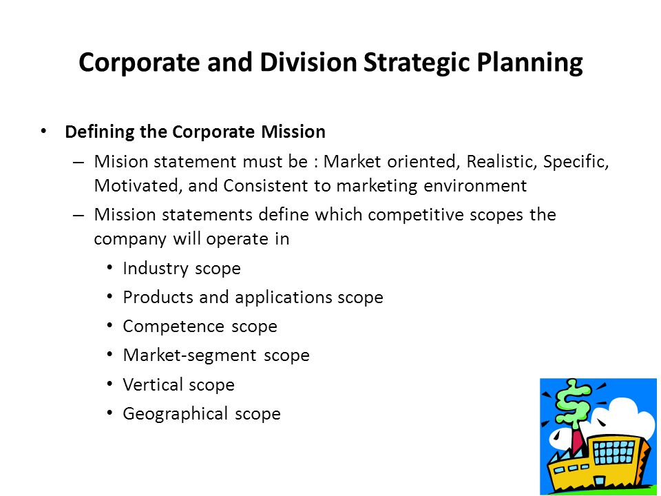 SBU's Portfolio Strategy All corporate headquarters undertake four planning activities – Defining the Corporate Mission (What our bussiness?, Who is our consumer?, value?) – Establishing Strategic Business Units (SBUs) – Assigning resources to each SBU – Evaluating Result : Planning new businesses, downsizing, or terminating older businesses Next : Def.