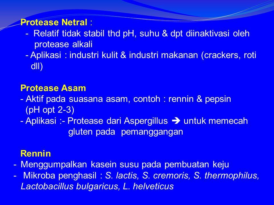 Protease Netral : - Relatif tidak stabil thd pH, suhu & dpt diinaktivasi oleh protease alkali - Aplikasi : industri kulit & industri makanan (crackers, roti dll) Protease Asam -Aktif pada suasana asam, contoh : rennin & pepsin (pH opt 2-3) - Aplikasi :- Protease dari Aspergillus  untuk memecah gluten pada pemanggangan Rennin -Menggumpalkan kasein susu pada pembuatan keju - Mikroba penghasil : S.