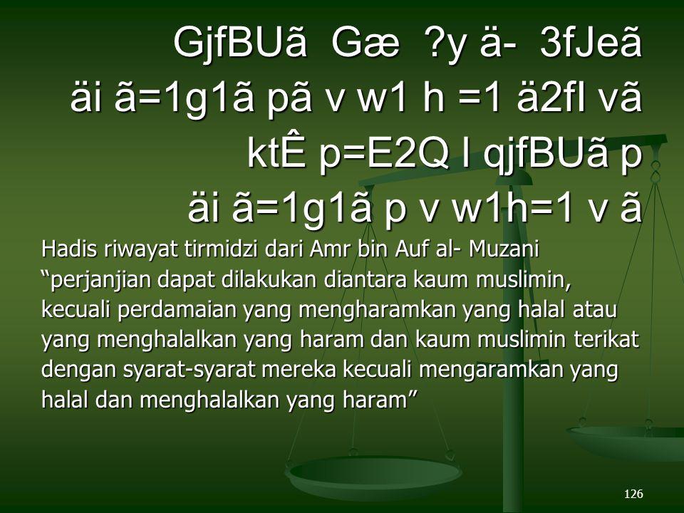 126 GjfBUã Gæ ?y ä- 3fJeã äi ã=1g1ã pã v w1 h =1 ä2fI vã ktÊ p=E2Q l qjfBUã p ktÊ p=E2Q l qjfBUã p äi ã=1g1ã p v w1h=1 v ã Hadis riwayat tirmidzi dari Amr bin Auf al- Muzani perjanjian dapat dilakukan diantara kaum muslimin, kecuali perdamaian yang mengharamkan yang halal atau yang menghalalkan yang haram dan kaum muslimin terikat dengan syarat-syarat mereka kecuali mengaramkan yang halal dan menghalalkan yang haram