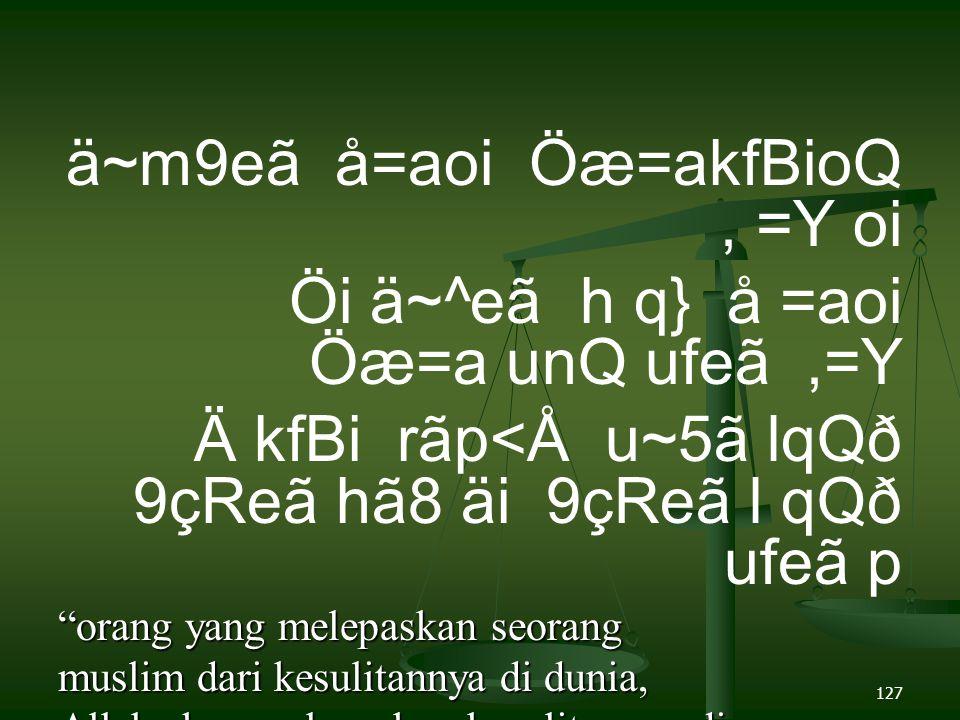 127 ä~m9eã å=aoi Öæ=akfBioQ, =Y oi Öi ä~^eã h q} å =aoi Öæ=a unQ ufeã,=Y Ä kfBi rãp<Å u~5ã lqQð 9çReã hã8 äi 9çReã l qQð ufeã p orang yang melepaskan seorang muslim dari kesulitannya di dunia, Allah akan melepaskan kesulitannya di akhirat, dan Allah senantiasa menolong hamba-Nya, selama ia (suka) menolong saudaranya