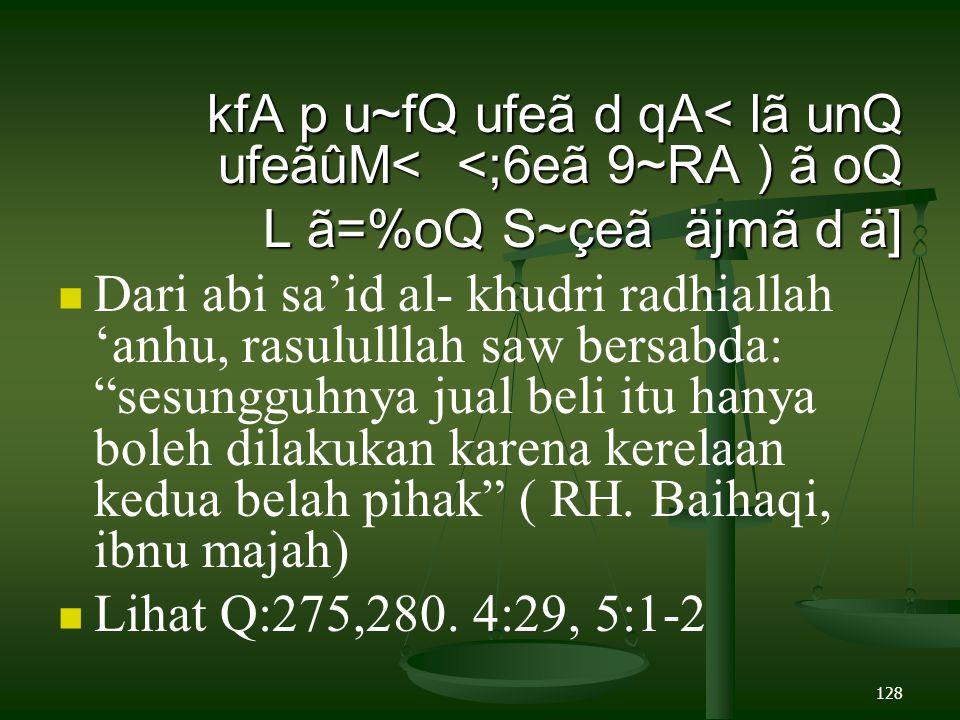 128 kfA p u~fQ ufeã d qA< lã unQ ufeãûM< <;6eã 9~RA ) ã oQ L ã=%oQ S~çeã äjmã d ä] Dari abi sa'id al- khudri radhiallah 'anhu, rasululllah saw bersabda: sesungguhnya jual beli itu hanya boleh dilakukan karena kerelaan kedua belah pihak ( RH.
