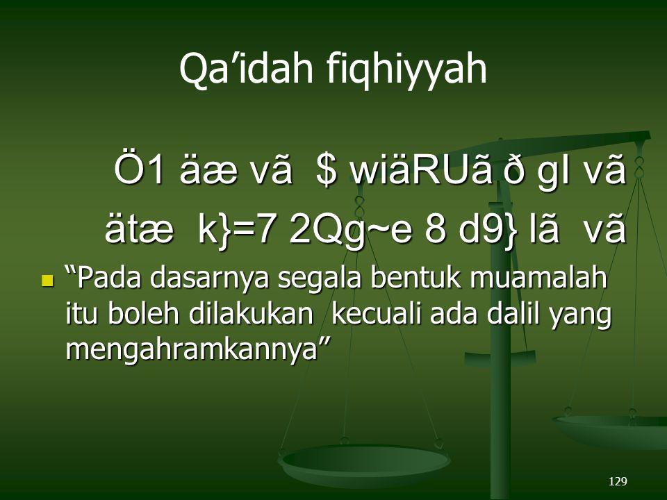 129 Qa'idah fiqhiyyah Ö1 äæ vã $ wiäRUã ð gI vã Ö1 äæ vã $ wiäRUã ð gI vã ätæ k}=7 2Qg~e 8 d9} lã vã ätæ k}=7 2Qg~e 8 d9} lã vã Pada dasarnya segala bentuk muamalah itu boleh dilakukan kecuali ada dalil yang mengahramkannya Pada dasarnya segala bentuk muamalah itu boleh dilakukan kecuali ada dalil yang mengahramkannya