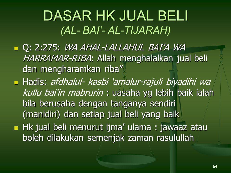 64 DASAR HK JUAL BELI DASAR HK JUAL BELI (AL- BAI'- AL-TIJARAH) Q: 2:275: WA AHAL-LALLAHUL BAI'A WA HARRAMAR-RIBA: Allah menghalalkan jual beli dan mengharamkan riba Q: 2:275: WA AHAL-LALLAHUL BAI'A WA HARRAMAR-RIBA: Allah menghalalkan jual beli dan mengharamkan riba Hadis: : uasaha yg lebih baik ialah bila berusaha dengan tanganya sendiri (manidiri) dan setiap jual beli yang baik Hadis: afdhalul- kasbi 'amalur-rajuli biyadihi wa kullu bai'in mabrurin : uasaha yg lebih baik ialah bila berusaha dengan tanganya sendiri (manidiri) dan setiap jual beli yang baik Hk jual beli menurut ijma' ulama : jawaaz atau boleh dilakukan semenjak zaman rasulullah Hk jual beli menurut ijma' ulama : jawaaz atau boleh dilakukan semenjak zaman rasulullah