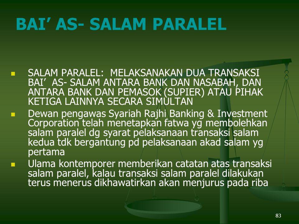 83 SALAM PARALEL: MELAKSANAKAN DUA TRANSAKSI BAI' AS- SALAM ANTARA BANK DAN NASABAH, DAN ANTARA BANK DAN PEMASOK (SUPIER) ATAU PIHAK KETIGA LAINNYA SECARA SIMULTAN Dewan pengawas Syariah Rajhi Banking & Investment Corporation telah menetapkan fatwa yg membolehkan salam paralel dg syarat pelaksanaan transaksi salam kedua tdk bergantung pd pelaksanaan akad salam yg pertama Ulama kontemporer memberikan catatan atas transaksi salam paralel, kalau transaksi salam paralel dilakukan terus menerus dikhawatirkan akan menjurus pada riba BAI' AS- SALAM PARALEL