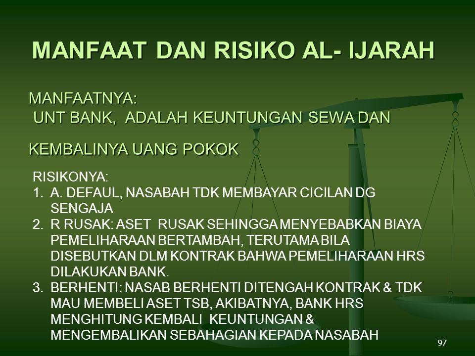 97 MANFAAT DAN RISIKO AL- IJARAH MANFAATNYA: UNT BANK, ADALAH KEUNTUNGAN SEWA DAN KEMBALINYA UANG POKOK RISIKONYA: 1.A.
