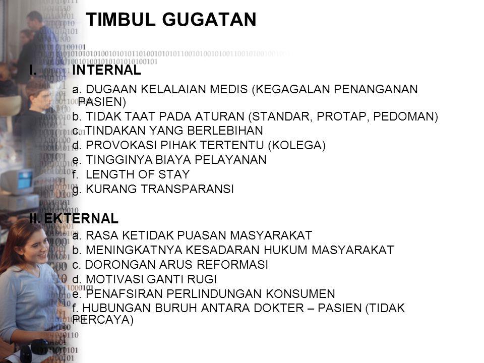 TIMBUL GUGATAN I.INTERNAL a. DUGAAN KELALAIAN MEDIS (KEGAGALAN PENANGANAN PASIEN) b. TIDAK TAAT PADA ATURAN (STANDAR, PROTAP, PEDOMAN) c. TINDAKAN YAN