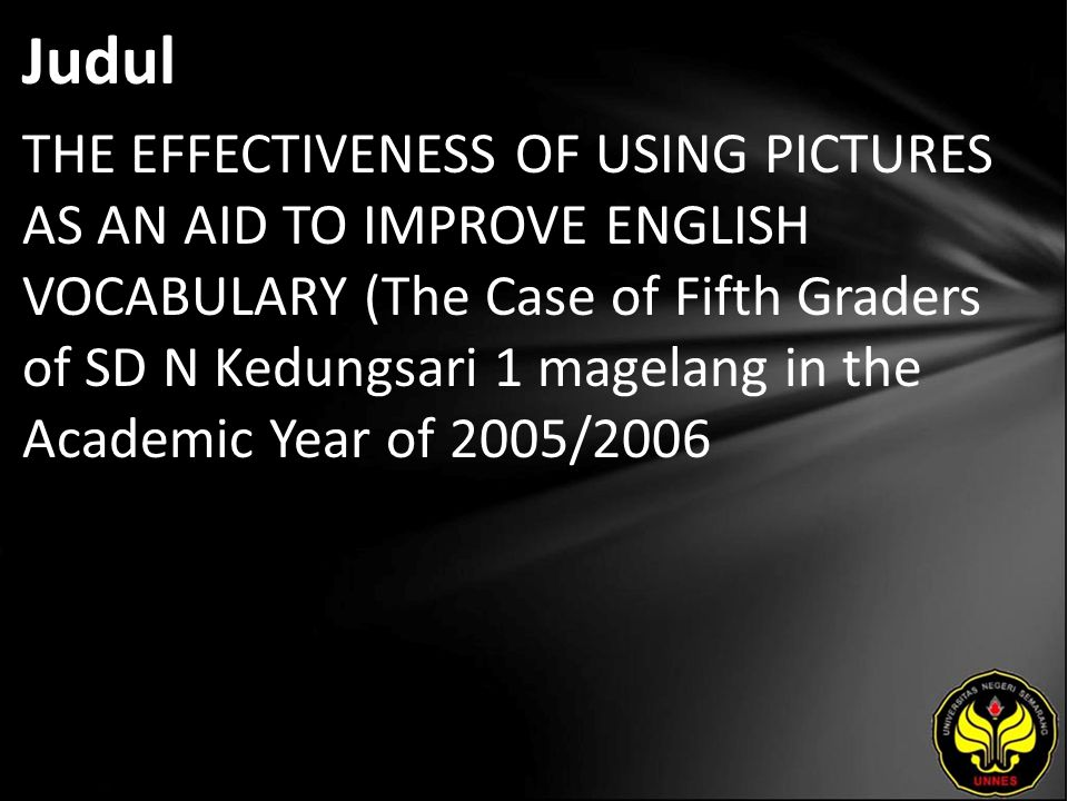 Judul THE EFFECTIVENESS OF USING PICTURES AS AN AID TO IMPROVE ENGLISH VOCABULARY (The Case of Fifth Graders of SD N Kedungsari 1 magelang in the Academic Year of 2005/2006