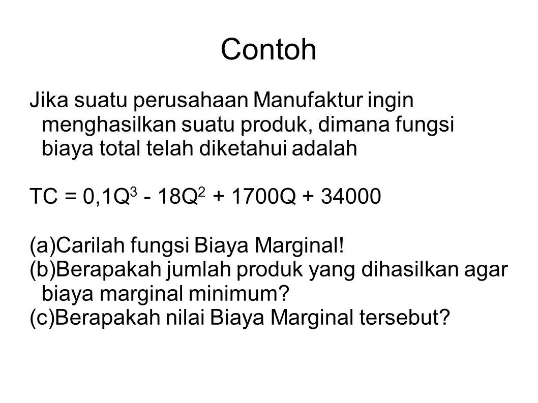 Contoh Jika suatu perusahaan Manufaktur ingin menghasilkan suatu produk, dimana fungsi biaya total telah diketahui adalah TC = 0,1Q 3 - 18Q 2 + 1700Q + 34000 (a)Carilah fungsi Biaya Marginal.