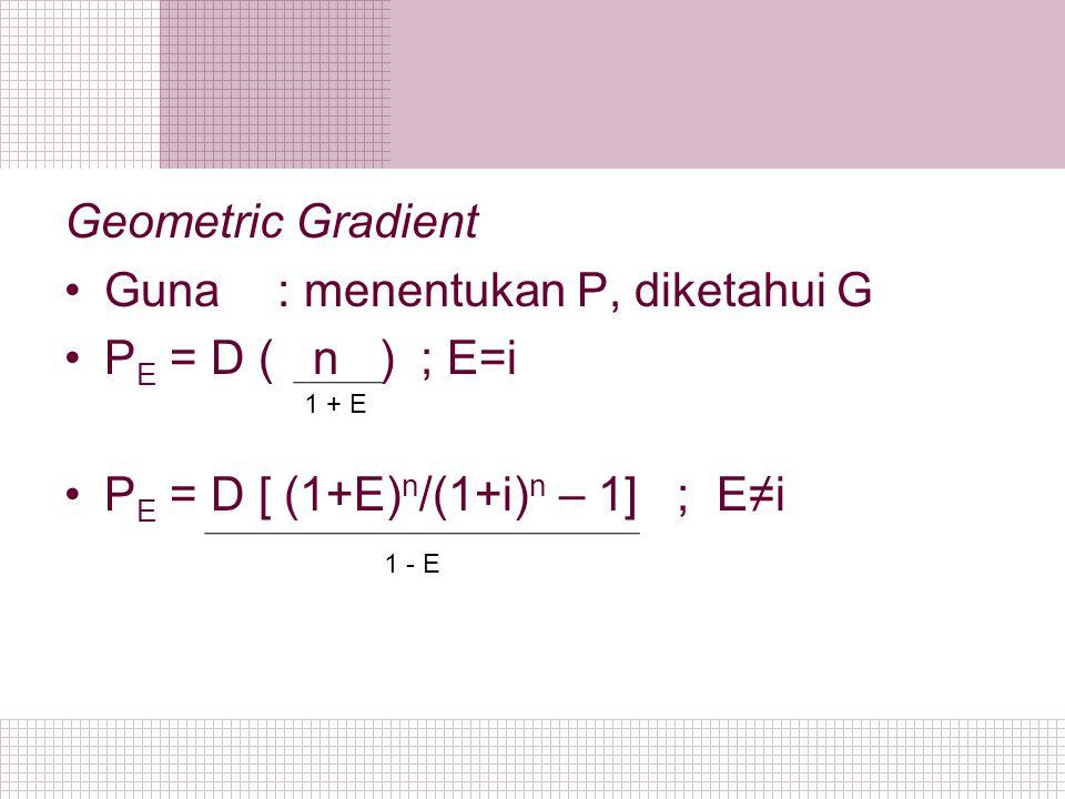 Geometric Gradient Guna : menentukan P, diketahui G P E = D ( n ) ; E=i P E = D [ (1+E) n /(1+i) n – 1] ; E≠i 1 + E 1 - E