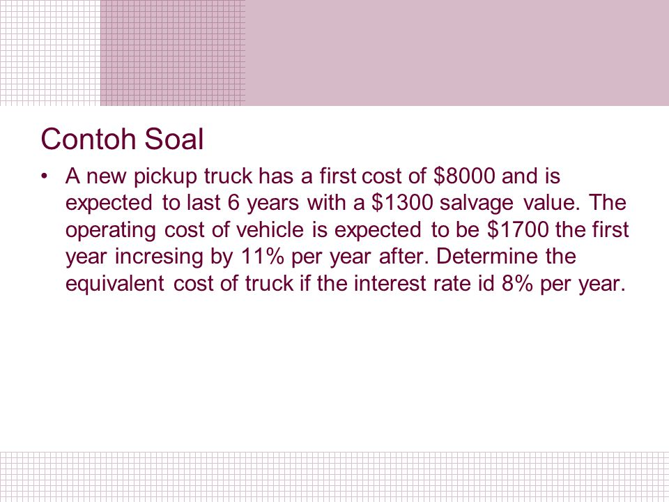 Contoh Soal A new pickup truck has a first cost of $8000 and is expected to last 6 years with a $1300 salvage value. The operating cost of vehicle is