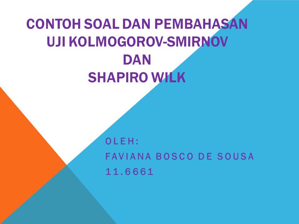 CONTOH SOAL DAN PEMBAHASAN UJI KOLMOGOROV-SMIRNOV DAN SHAPIRO WILK OLEH: FAVIANA BOSCO DE SOUSA 11.6661