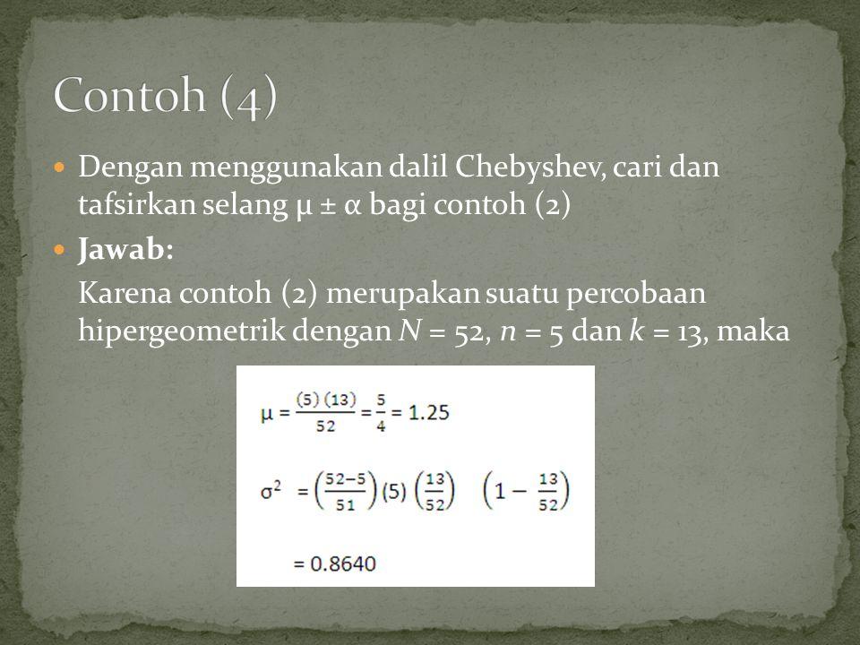 Dengan menggunakan dalil Chebyshev, cari dan tafsirkan selang µ ± α bagi contoh (2) Jawab: Karena contoh (2) merupakan suatu percobaan hipergeometrik dengan N = 52, n = 5 dan k = 13, maka