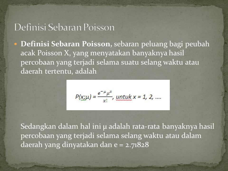 Definisi Sebaran Poisson, sebaran peluang bagi peubah acak Poisson X, yang menyatakan banyaknya hasil percobaan yang terjadi selama suatu selang waktu atau daerah tertentu, adalah Sedangkan dalam hal ini µ adalah rata-rata banyaknya hasil percobaan yang terjadi selama selang waktu atau dalam daerah yang dinyatakan dan e = 2.71828