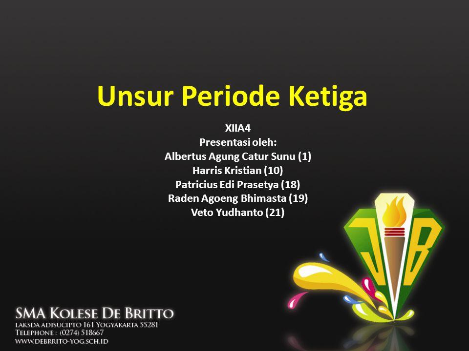Unsur Periode Ketiga XIIA4 Presentasi oleh: Albertus Agung Catur Sunu (1) Harris Kristian (10) Patricius Edi Prasetya (18) Raden Agoeng Bhimasta (19)