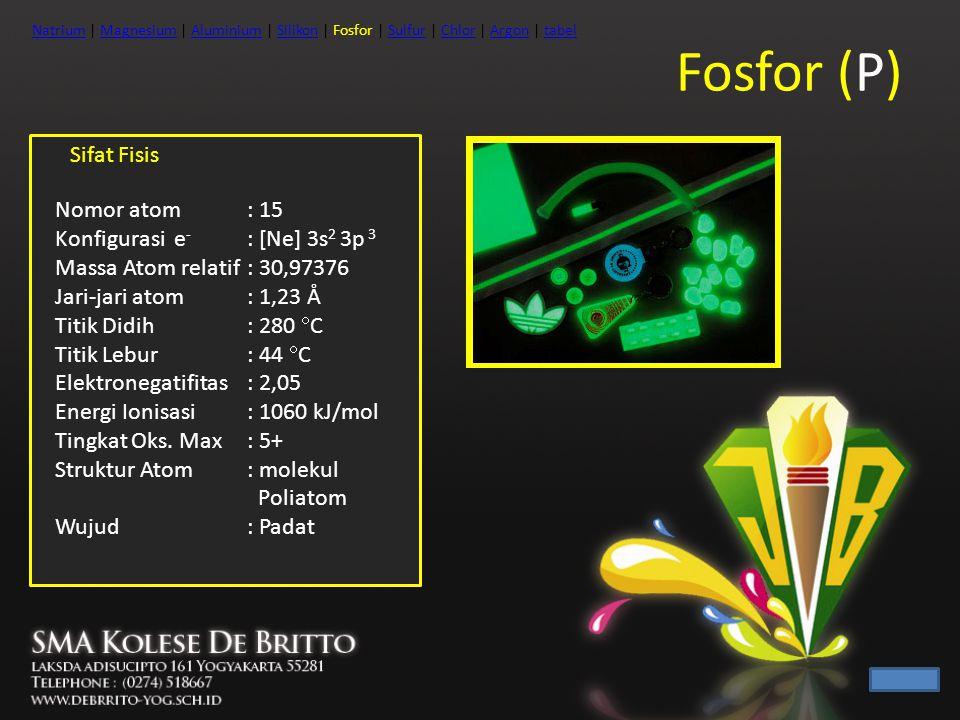 Fosfor (P) Sifat Fisis Nomor atom : 15 Konfigurasi e - : [Ne] 3s 2 3p 3 Massa Atom relatif: 30,97376 Jari-jari atom: 1,23 Å Titik Didih: 280  C Titik