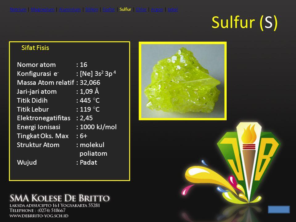 Sulfur (S) Sifat Fisis Nomor atom : 16 Konfigurasi e - : [Ne] 3s 2 3p 4 Massa Atom relatif: 32,066 Jari-jari atom: 1,09 Å Titik Didih: 445  C Titik L