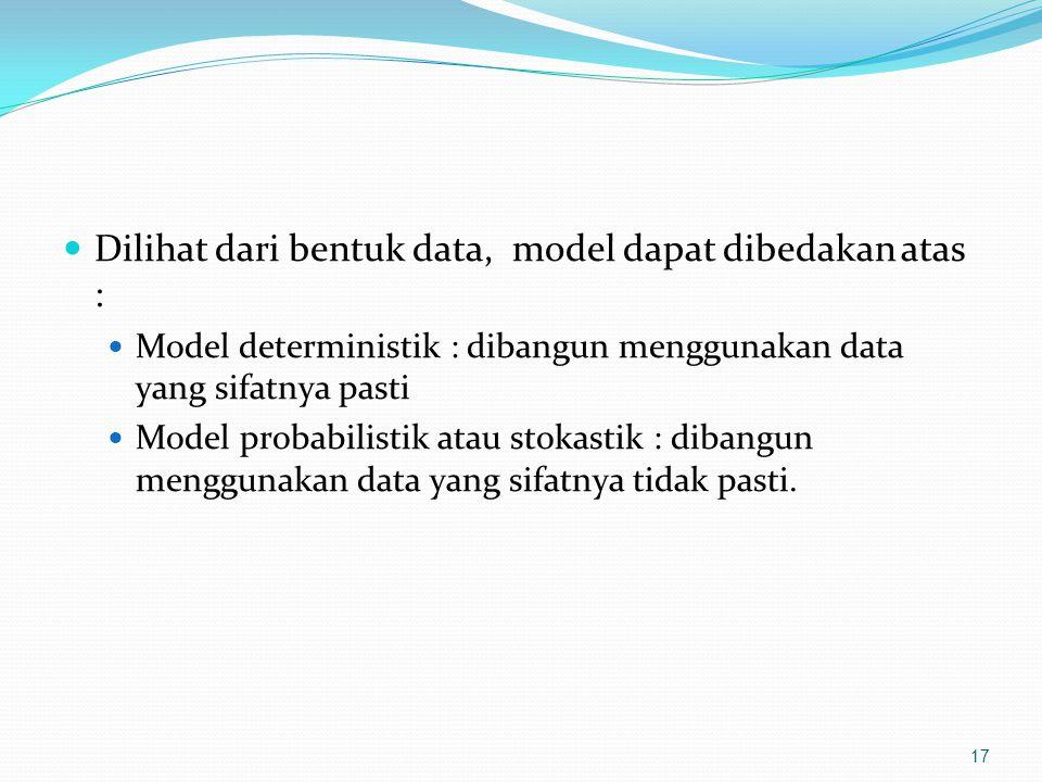 Dilihat dari bentuk data, model dapat dibedakan atas : Model deterministik : dibangun menggunakan data yang sifatnya pasti Model probabilistik atau stokastik : dibangun menggunakan data yang sifatnya tidak pasti.