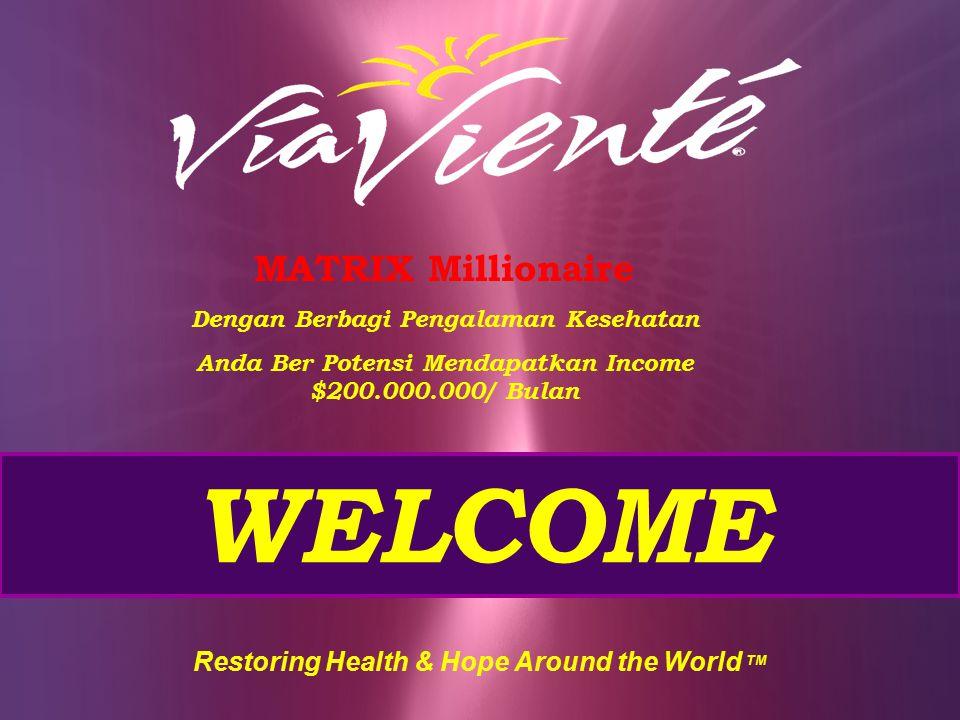 WELCOME Restoring Health & Hope Around the World TM MATRIX Millionaire Dengan Berbagi Pengalaman Kesehatan Anda Ber Potensi Mendapatkan Income $200.00