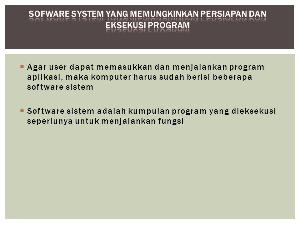  Agar user dapat memasukkan dan menjalankan program aplikasi, maka komputer harus sudah berisi beberapa software sistem  Software sistem adalah kump