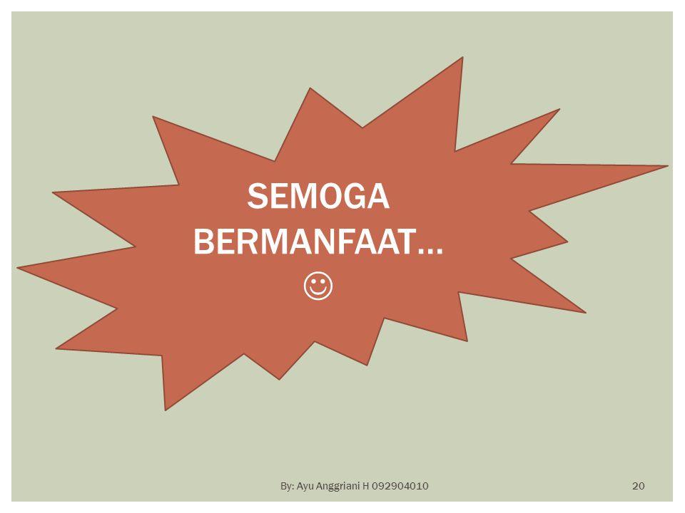SEMOGA BERMANFAAT… By: Ayu Anggriani H 092904010 20